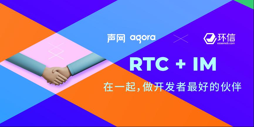 声网收购环信 RTC和IM巨头强强联合打造实时互联网生态